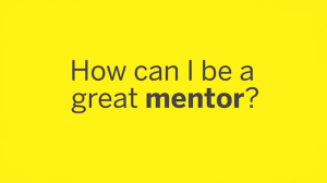 How can I be a great mentor? - Taken from the LSM mentoring guide