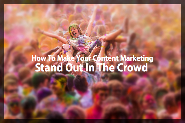 How To Make Your Content Marketing Stand Out In The Crowd